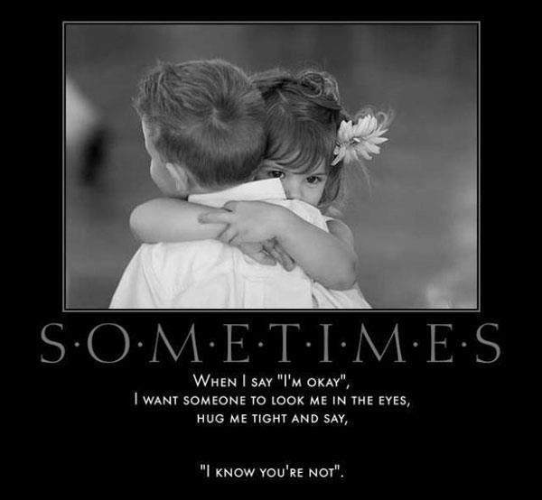 Sometimes, when I say 'I'm okay.' I want someone to look me in the eyes, hug me tight and say, 'I know you're not' Picture Quote #1