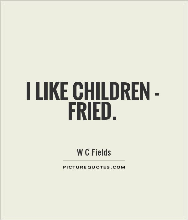 I like children - fried Picture Quote #1