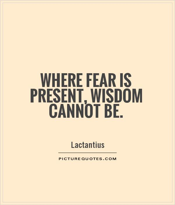 Where fear is present, wisdom cannot be Picture Quote #1