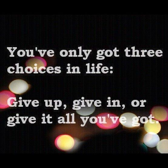 You only have three choices in your life; Give up, give in, or give it all you have got Picture Quote #1