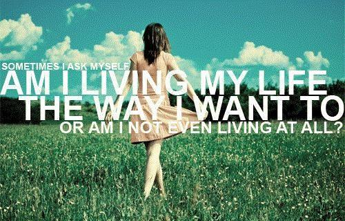 Sometimes I ask myself am I living my life the way I want to, or am I not even living at all? Picture Quote #1