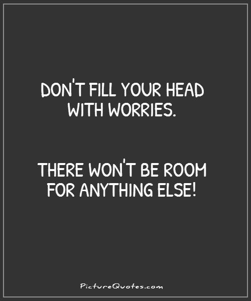 Don't fill your head with worries. There won't be room for anything else Picture Quote #1