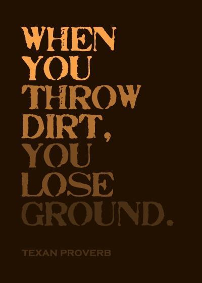 When you throw dirt, you lose ground Picture Quote #1