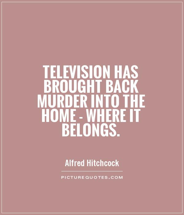 Television has brought back murder into the home - where it belongs Picture Quote #1