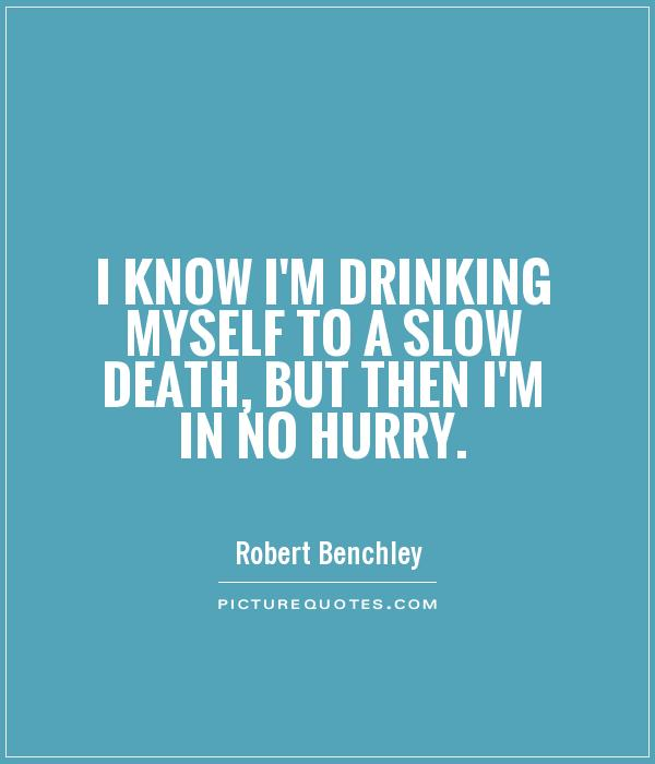 I know I'm drinking myself to a slow death, but then I'm in no hurry Picture Quote #1