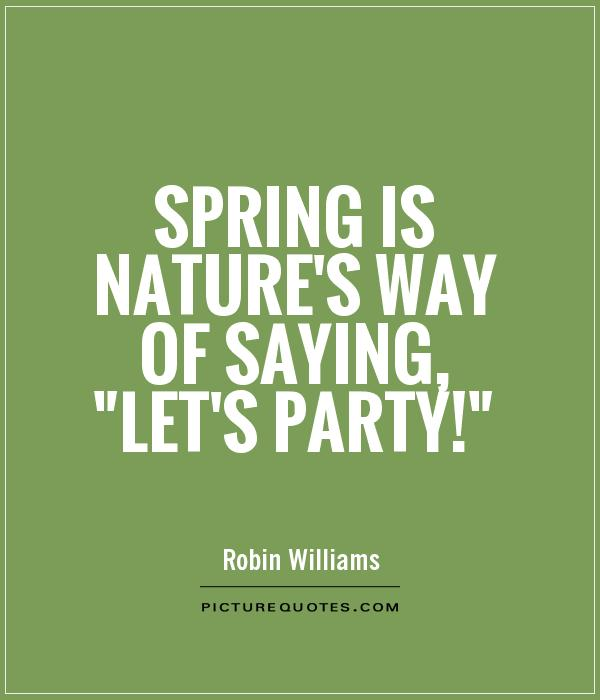 Spring is nature's way of saying,