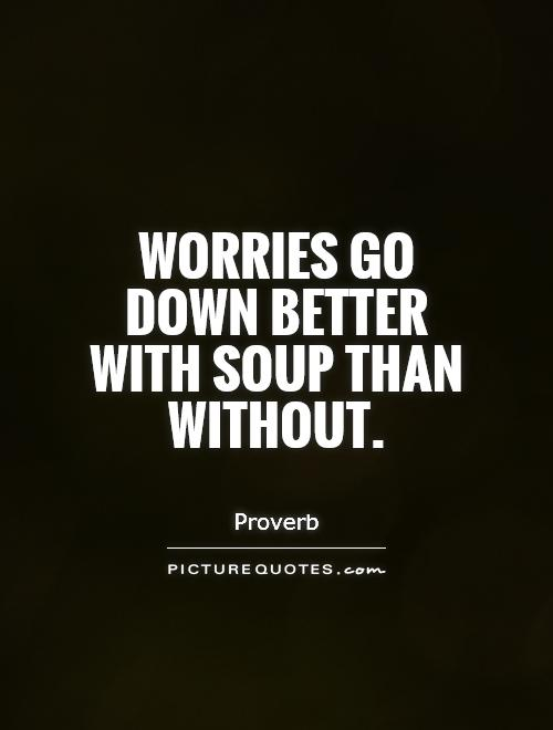 Worries go down better with soup than without Picture Quote #1