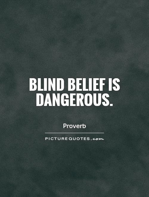 Blind belief is dangerous Picture Quote #1