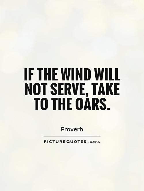 If the wind will not serve, take to the oars Picture Quote #1