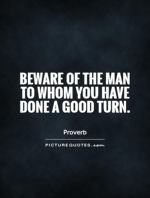 Beware of the man to whom you have done a good turn Picture Quote #1