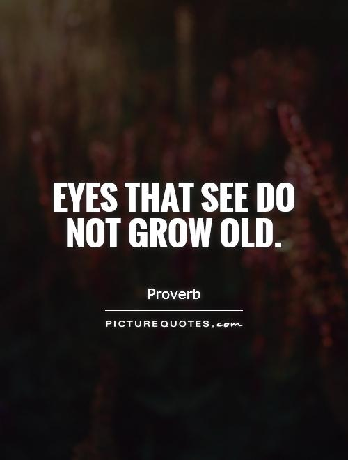 Eyes that see do not grow old Picture Quote #1