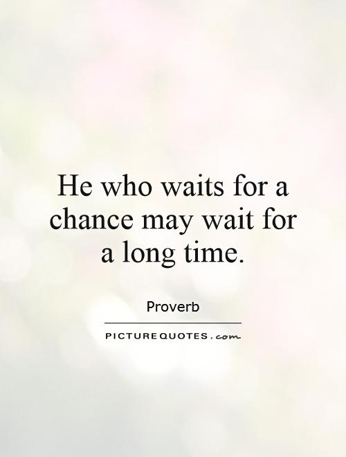 He who waits for a chance may wait for a long time Picture Quote #1