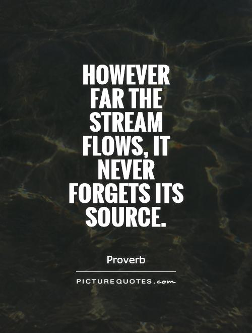 However far the stream flows, it never forgets its source Picture Quote #1