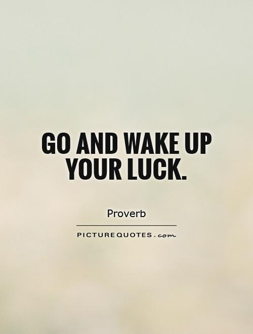 Go and wake up your luck Picture Quote #1