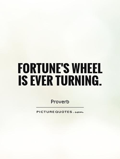 Fortune's wheel is ever turning Picture Quote #1