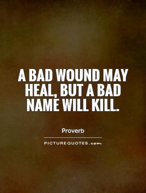 A bad wound may heal, but a bad name will kill Picture Quote #1