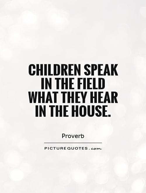 Children speak in the field what they hear in the house Picture Quote #1