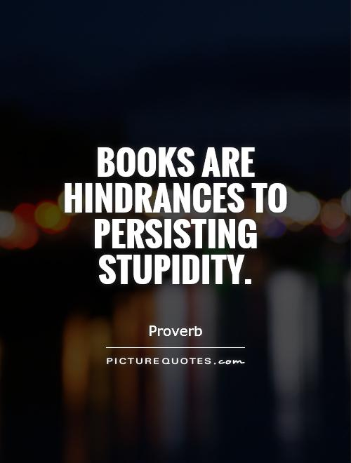 Books are hindrances to persisting stupidity Picture Quote #1