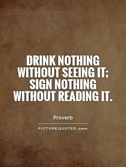 Drink nothing without seeing it; sign nothing without reading it Picture Quote #1