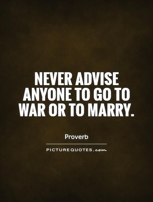 Never advise anyone to go to war or to marry Picture Quote #1