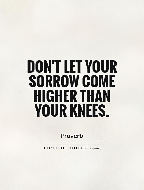 Don't let your sorrow come higher than your knees Picture Quote #1