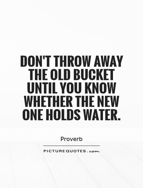 Don't throw away the old bucket until you know whether the new one holds water Picture Quote #1