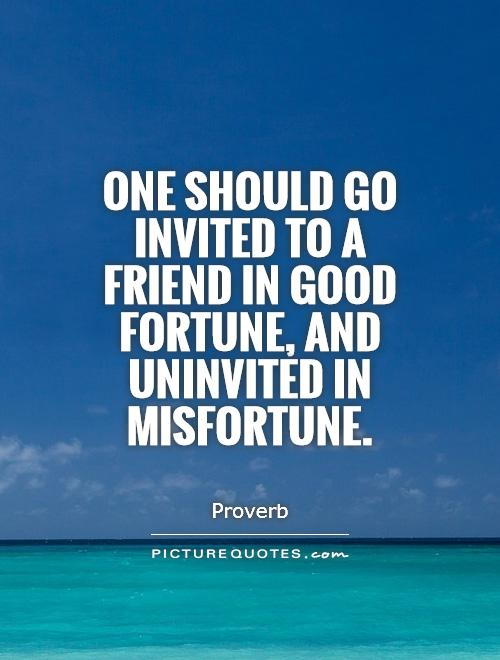 One should go invited to a friend in good fortune, and uninvited in misfortune Picture Quote #1
