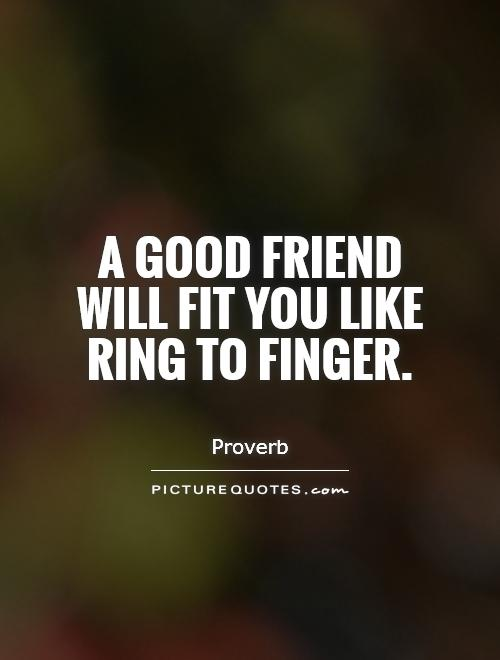 A good friend will fit you like ring to finger Picture Quote #1