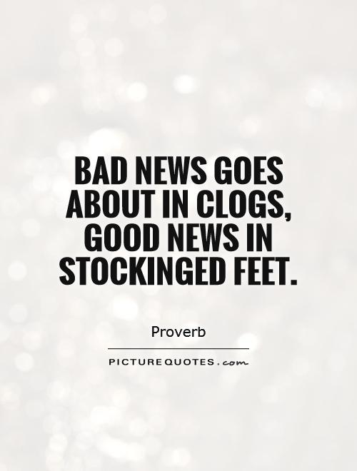 Bad news goes about in clogs, good news in stockinged feet Picture Quote #1