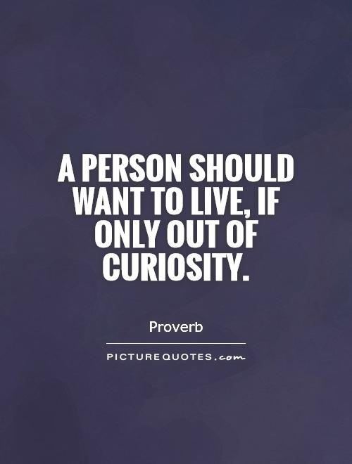 A person should want to live, if only out of curiosity Picture Quote #1