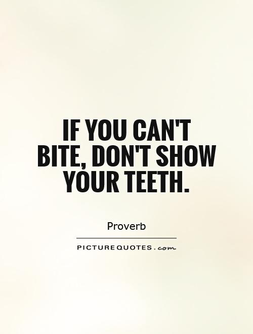 If you can't bite, don't show your teeth Picture Quote #1