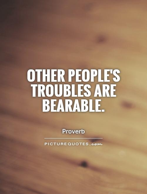 Other people's troubles are bearable Picture Quote #1