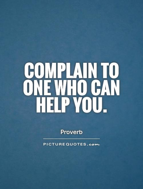 Complain to one who can help you Picture Quote #1