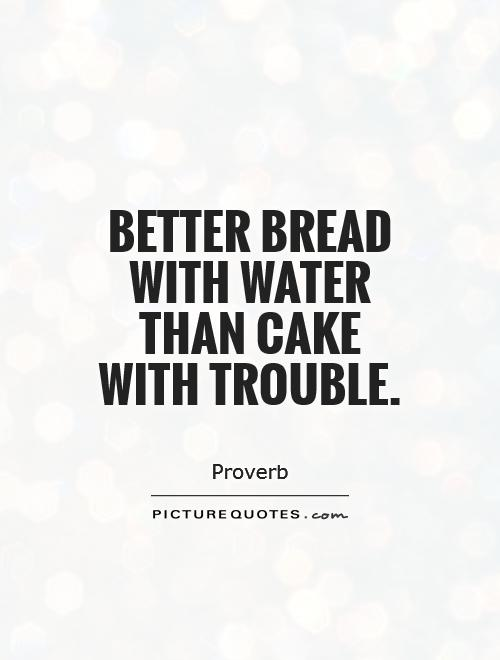 Better bread with water than cake with trouble Picture Quote #1