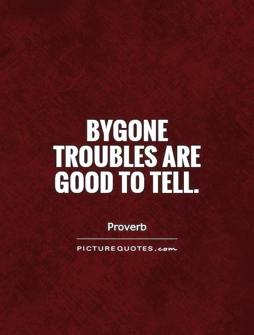 Bygone troubles are good to tell Picture Quote #1
