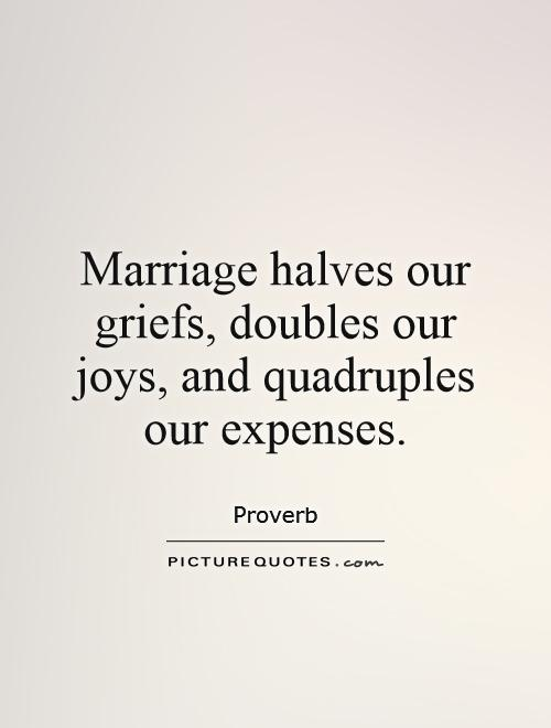 Marriage halves our griefs, doubles our joys, and quadruples our expenses Picture Quote #1