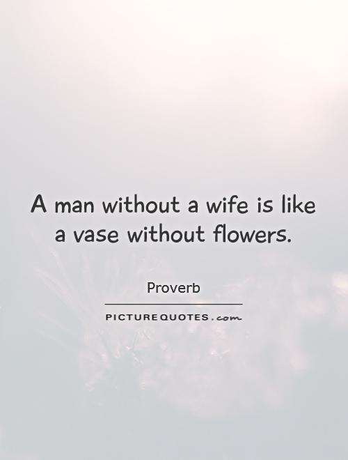 A man without a wife is like a vase without flowers Picture Quote #1