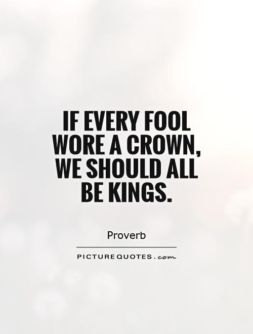 If every fool wore a crown, we should all be kings Picture Quote #1