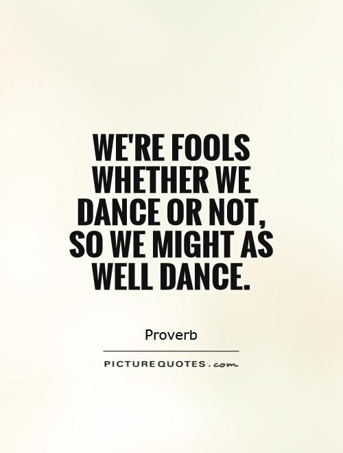 We're fools whether we dance or not, so we might as well dance Picture Quote #1