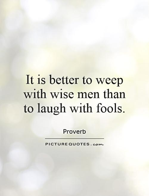 It is better to weep with wise men than to laugh with fools Picture Quote #1