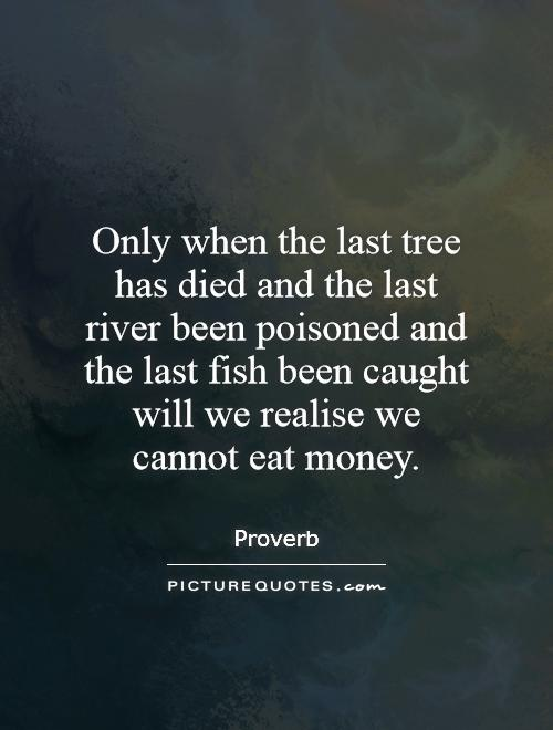 Only when the last tree has died and the last river been poisoned and the last fish been caught will we realise we cannot eat money Picture Quote #1