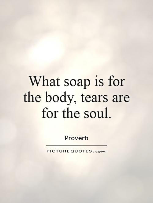What soap is for the body, tears are for the soul | Picture Quotes