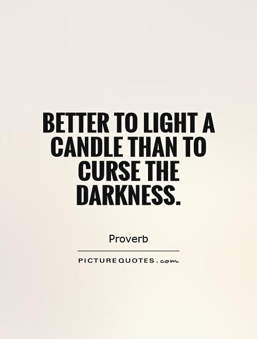 Better to light a candle than to curse the darkness Picture Quote #1