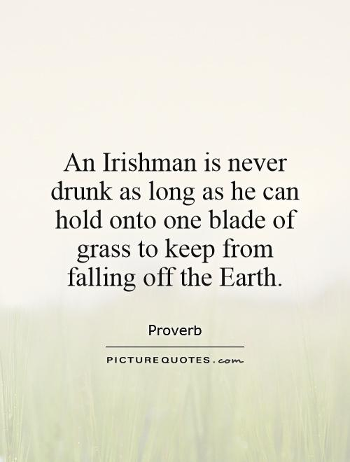 An Irishman is never drunk as long as he can hold onto one blade of grass to keep from falling off the Earth Picture Quote #1