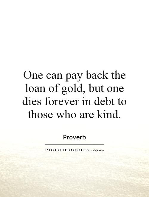 One can pay back the loan of gold, but one dies forever in debt to those who are kind Picture Quote #1