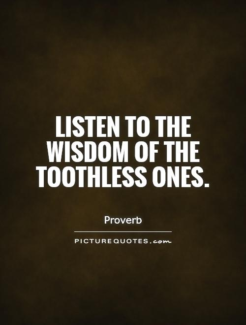 Listen to the wisdom of the toothless ones Picture Quote #1