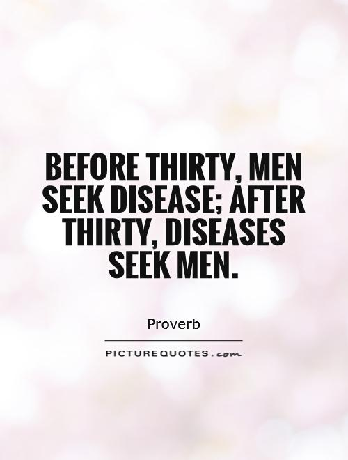 Before thirty, men seek disease; after thirty, diseases seek men Picture Quote #1