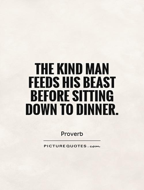 The kind man feeds his beast before sitting down to dinner Picture Quote #1