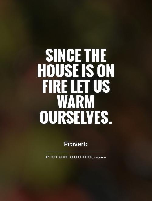 Since the house is on fire let us warm ourselves Picture Quote #1
