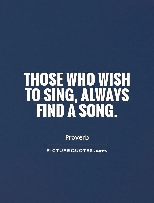 Those who wish to sing, always find a song Picture Quote #1